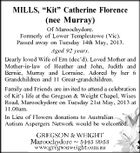 MILLS, &amp;quot;Kit&amp;quot; Catherine Florence (nee Murray) Of Maroochydore. Formerly of Lower Templestowe (Vic). Passed away on Tuesday 14th May, 2013. Aged 92 years. Dearly loved Wife of Ern (dec&amp;#39;d). Loved Mother and Mother-in-law of Heather and John, Judith and Bernie, Murray and Lorraine. Adored by her 6 Grandchildren and 11 Great-grandchildren. Family and Friends are invited to attend a celebration of Kit&amp;#39;s life at the Gregson &amp;amp; Weight Chapel, Wises Road, Maroochydore on Tuesday 21st May, 2013 at 11.00am. In Lieu of Flowers donations to Australian Autism Aspergers Network would be welcomed.