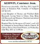 KERWIN, Constance Joan. Passed away peacefully, 15th May 2013, Aged 93 years, at Sinnamon Park. Formerly of Southport and Ipswich. Loved Daughter of Thomas and Winifred (Both Deceased). Loving Sister to Eileen, Alan, Brian (All Deceased) and Maureen. Cherished and adored Aunt and Great Aunt. Requiem Mass for the repose of Connie&amp;#39;s soul, will be celebrated at Sacred Heart Catholic Church, 50 Fairway Drive, Clear Island Waters, on Wednesday 22nd May 2013 at 11:00 am. www.newhavenfunerals.com.au