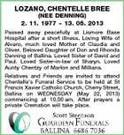 LOZANO, CHENTELLE BREE (NEE DENNING) 2. 11. 1977  13. 05. 2013 Passed away peacefully at Lismore Base Hospital after a short illness. Loving Wife of Alvaro, much loved Mother of Claudia and Oliver. Beloved Daughter of Don and Rhonda Denning of Ballina. Loved Sister of David and Paul. Loved Sister-in-law of Sharyn. Loved Aunty Chentzy of Marlon and Milliana. Relatives and Friends are invited to attend Chentelle&amp;#39;s Funeral Service to be held at St Francis Xavier Catholic Church, Cherry Street, Ballina on WEDNESDAY (May 22, 2013) commencing at 10.00 am. After prayers a private Cremation will take place.