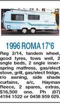 1996 ROMA 17'6 Reg 2/14, tandem wheel, good tyres, tows well, 2 sngle beds, 2 sngle innerspring mattress, gas/elect stove, grill, gas/elect fridge, r/o awning, side shade curtains, a/c, Hayman Reece, 2 spares, extras, $16,500 ono. Ph (07) 4194 1522 or 0458 959 029.