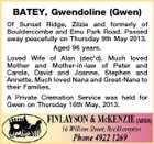 BATEY, Gwendoline (Gwen) Of Sunset Ridge, Zilzie and formerly of Bouldercombe and Emu Park Road. Passed away peacefully on Thursday 9th May 2013. Aged 96 years. Loved Wife of Alan (dec&amp;#39;d). Much loved Mother and Mother-in-law of Peter and Carole, David and Joanne, Stephen and Annette. Much loved Nana and Great-Nana to their Families. A Private Cremation Service was held for Gwen on Thursday 16th May, 2013.
