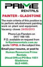 PAINTER - GLADSTONE The main criteria of this position is to perform refurbishment painting work on plant and equipment. Vacancy closes 24/05/2013 Phone Les Flanders on 0417 168 185 P.D. available on request from hr@primerentals.com.au quote 13PGL in the subject line. Email your resume, or post to Human Resources Prime Rentals (Head Office) PO Box 1651 Gladstone QLD 4680.