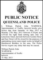 PUBLIC NOTICE QUEENSLAND POLICE I, William Patrick John WARWICK, Superintendent of Traffic, Ipswich hereby give Notice that from Saturday 18 May 2013 to Monday 27th May 2013 between 8:30 pm and 4:30 am the right hand turning lane only of Limestone Street, Ipswich between Gordon Street and East Street will be closed for the purposes of undertaking storm water repair works on behalf of Hutchinson Builders in the area. The Police Service regrets any delay that may be caused. William Patrick John WARWICK Superintendent of Traffic Ipswich 16 May 2013