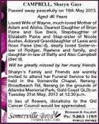 CAMPBELL, Sharyn Gaye Passed away peacefully on 16th May 2013. Aged 46 Years Loved Wife of Wayne, much loved Mother of Adam and Alisha. Dearest Daughter of Brian Paine and Sue Beck, Stepdaughter of Elizabeth Paine and Step-sister of Nicole Austen. Adored Granddaughter of Lexie and Ross Paine (dec&amp;#39;d), dearly loved Sister-inlaw of Rodger, Raelene and family, and daughter-in-law of Betty and Alec Campbell (dec&amp;#39;d). Will be greatly missed by her many friends Sharyn&amp;#39;s Family and Friends are warmly invited to attend her Funeral Service to be held in the Somerville Chapel, NerangBroadbeach Rd, Nerang (in the grounds of Allambe Memorial Park, Gold Coast QLD) on Tuesday 21st May, 2013 at 12.30 p.m. In lieu of flowers, donations to the Qld Cancer Council would be appreciated.