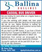 CASUAL BUS DRIVER Are you looking for work either on a regular basis or just now and again? If you like working with people and have good customer service skills then casual bus driving may be the job for you. Ballina Buslines is looking for enthusiastic people with good customer service skills to work as Casual Bus Drivers. All you need is an MR licence. If you have a Drivers Authority from Transport for NSW that is great, if not we will assist suitable applicants to obtain one. Applications from women are encouraged as the Buslines Group is an equal opportunity employer. Successful applicants will be paid $29.33 per hour + $13.42 per day allowance. For further information contact:Mr Dene Petty Phone: 6626 1499 dpetty@nrbuslines.com.au