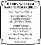 HARRY WILLIAM DARE THOMAS (BILL) 5/3/1922  21/5/2012 In loving memory of a darling husband and cherished father. Deeply missed and always loved by his wife Carol and his adoring family. Forever in our hearts. John 5:28,29
