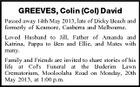 GREEVES, Colin (Col) David Passed away 14th May 2013, late of Dicky Beach and formerly of Kenmore, Canberra and Melbourne. Loved Husband to Jill, Father of Amanda and Katrina, Pappa to Ben and Ellie, and Mates with many. Family and Friends are invited to share stories of his life at Col&amp;#39;s Funeral at the Buderim Lawn Crematorium, Mooloolaba Road on Monday, 20th May 2013, at 1:00 p.m.