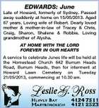 EDWARDS: June Late of Howard, formerly of Sydney. Passed away suddenly at home on 15/05/2013. Aged 67 years. Loving wife of Robert. Dearly loved mother &amp;amp; mother-in-law of Tracey &amp;amp; Chris, Craig, Sharon, Shalene &amp;amp; Robbie. Loving grandmother of Alysha. AT HOME WITH THE LORD FOREVER IN OUR HEARTS A service to celebrate Junes life will be held at the Homestead Church 642 Burrum Heads Road, Burrum Heads, then for interment at Howard Lawn Cemetery on Tuesday 21/05/2013, commencing at 10.30 am.
