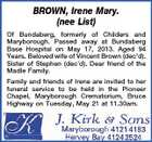 BROWN, Irene Mary. (nee List) Of Bundaberg, formerly of Childers and Maryborough. Passed away at Bundaberg Base Hospital on May 17, 2013. Aged 94 Years. Beloved wife of Vincent Brown (dec&amp;#39;d). Sister of Stephen (dec&amp;#39;d). Dear friend of the Madle Family. Family and friends of Irene are invited to her funeral service to be held in the Pioneer Chapel, Maryborough Crematorium, Bruce Highway on Tuesday, May 21 at 11.30am.