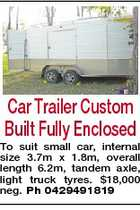 Car Trailer Custom Built Fully Enclosed To suit small car, internal size 3.7m x 1.8m, overall length 6.2m, tandem axle, light truck tyres. $18,000 neg. Ph 0429491819