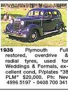 1938 Plymouth Full restored, overdrive &amp;amp; radial tyres, used for Weddings &amp;amp; Formals, excellent cond, P/plates &amp;quot;38 PLM&amp;quot; $20,000. Ph: Nev 4996 5197 - 0408 700 341