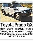 Toyota Prado GX Nov 2008 model. Turbo diesel, 6 spd man, mags, 184,000kms, VGC. $28,000. 0437 212 334