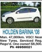 HOLDEN BARINA &amp;#39;08 Man. 47,000km. VGC! Near New Tyres. Serviced Reg. Rego&amp;#39;d. One owner! $8,500. Ph 49958021
