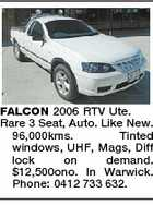 FALCON 2006 RTV Ute. Rare 3 Seat, Auto. Like New. 96,000kms. Tinted windows, UHF, Mags, Diff lock on demand. $12,500ono. In Warwick. Phone: 0412 733 632.