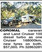 COROMAL caravan and Land Cruiser 100 diesel turbo as one Cruiser 168000km, new tyres on both. $57,000. Ph 32863281