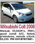 Mitsubishi Colt 2008 Manual, 53,642K&amp;#39;s, RWC, good cond! A/C, tinted, p/windows, remote c/lock. $9,250. PH 0419787861.