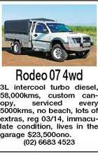 Rodeo 07 4wd 3L intercool turbo diesel, 58,000kms, custom canopy, serviced every 5000kms, no beach, lots of extras, reg 03/14, immaculate condition, lives in the garage $23,500ono. (02) 6683 4523