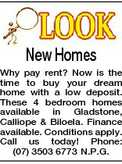 New Homes Why pay rent? Now is the time to buy your dream home with a low deposit. These 4 bedroom homes available in Gladstone, Calliope &amp; Biloela. Finance available. Conditions apply. Call us today! Phone: (07) 3503 6773 N.P.G.