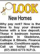 New Homes Why pay rent? Now is the time to buy your dream home with a low deposit. These 4 bedroom homes available in Gladstone, Calliope &amp;amp; Biloela. Finance available. Conditions apply. Call us today! Phone: (07) 3503 6773 N.P.G.
