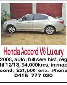 Honda Accord V6 Luxury 2008, auto, full serv hist, reg til 12/13, 94,000kms, immac cond, $21,500 ono. Phone 0418 777 020