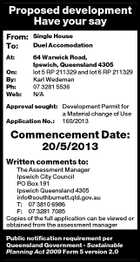 Proposed development Have your say From: To: Single House At: 64 Warwick Road, Ipswich, Queensland 4305 lot 5 RP 211329 and lot 6 RP 211329 Karl Wedeman 07 3281 5536 N/A On: By: Ph: Web: Duel Accomodation Approval sought: Development Permit for a Material change of Use Application No.: 160/2013 Commencement Date: 20/5/2013 Written comments to: The Assessment Manager Ipswich City Council PO Box 191 Ipswich Queensland 4305 info@southburnett.qld.gov.au T: 07 3810 6986 F: 07 3281 7085 Copies of the full application can be viewed or obtained from the assessment manager Public notification requirement per Queensland Government - Sustainable Planning Act 2009 Form 5 version 2.0