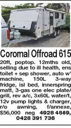 Coromal Offroad 615 20ft, poptop. 12mths old, selling due to ill health, ens toilet + sep shower, auto w&amp;#39; machine, 150L 3-way fridge, isl bed, innerspring matt, 3-gas one elec plate/ grill, rev a/c, 3x60L water/t, 12v pump lights &amp;amp; charger, r/o awning, f/annexe, $56,000 neg 4928 4869, 0428 391 736