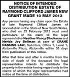 NOTICE OF INTENDED DISTRIBUTION ESTATE OF RAYMOND CLIFFORD JAMES NSW GRANT MADE 10 MAY 2013 Any person having any claim upon the Estate of late Raymond Clifford James of Goonellabah in the State of New South Wales, who died on 23 February 2013 must send particulars of his claim to the legal representative Heather Nancy Blackman and Nerida Joy Bellman at care of CRANE PASKINS LAW, Solicitors, Office 1, Level 1, Alstonville Plaza, Alstonville within 30 days from publication of this notice. After that time and after 6 months from the date of death of the deceased the legal representative intends to distribute the property in the estate having regard only to the claims of which the legal representative had notice at the time of distribution.