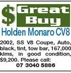 Holden Monaro CV8 2002, SS V8 Coupe, Auto, black, tint, tow bar, 167,000 klms, in good condition, $9,200. Please call: 07 3040 5886