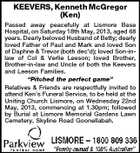 "KEEVERS, Kenneth McGregor (Ken) Passed away peacefully at Lismore Base Hospital, on Saturday 18th May, 2013, aged 68 years. Dearly beloved Husband of Betty; dearly loved Father of Paul and Mark and loved Son of Daphne & Trevor (both dec'd); loved Son-inlaw of Col & Verlie Leeson; loved Brother, Brother-in-law and Uncle of both the Keevers and Leeson Families. ""Pitched the perfect game"" Relatives & Friends are respectfully invited to attend Ken's Funeral Service, to be held at the Uniting Church Lismore, on Wednesday 22nd May, 2013, commencing at 1.30pm; followed by Burial at Lismore Memorial Gardens Lawn Cemetery, Skyline Road Goonellabah."