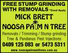 FREE STUMP GRINDING WITH REMOVALS *Cond Apply MICK BRETT NOOSA PA M N TREE Removals / Trimming / Stump grinding Tree & Pandanus Pest Injections 0409 125 083 or 5473 5311 www.noosapalmandtrees.com.au