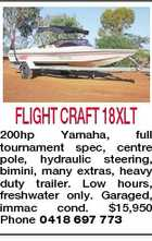 FLIGHT CRAFT 18XLT 200hp Yamaha, full tournament spec, centre pole, hydraulic steering, bimini, many extras, heavy duty trailer. Low hours, freshwater only. Garaged, immac cond. $15,950 Phone 0418 697 773