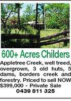600+ Acres Childers Appletree Creek, well treed, overgrown, 3 old huts, 5 dams, borders creek and forestry. Priced to sell NOW $399,000 - Private Sale 0439 811 325