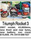 Triumph Rocket 3 2007 model, 43,000kms, new front and rear tyres, new battery, exc cond. $15,000. Ph 0419 688 927