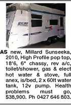 "AS new, Millard Sunseeka, 2010, High Profile pop top, 18'6, 6"" chassy, rev a/c, toilet/shower, gas & elect hot water & stove, full anex, is/bed, 2 x 60lt water tank, 12v pump. Health problems must go, $38,900. Ph 0427 646 803."