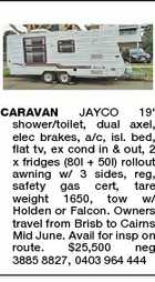 CARAVAN JAYCO 19' shower/toilet, dual axel, elec brakes, a/c, isl. bed, flat tv, ex cond in & out, 2 x fridges (80l + 50l) rollout awning w/ 3 sides, reg, safety gas cert, tare weight 1650, tow w/ Holden or Falcon. Owners travel from Brisb to Cairns Mid June. Avail for insp on route. $25,500 neg 3885 8827, 0403 964 444