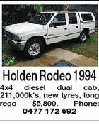 Holden Rodeo 1994 4x4 diesel dual cab, 211,000k's, new tyres, long rego $5,800. Phone: 0477 172 692