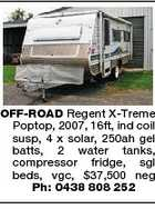 OFF-ROAD Regent X-Treme Poptop, 2007, 16ft, ind coil susp, 4 x solar, 250ah gel batts, 2 water tanks, compressor fridge, sgl beds, vgc, $37,500 neg Ph: 0438 808 252