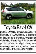 Toyota Rav 4 CV 2008, AWD, immaculate, 1 owner, 71,000kms, 5 speed manual, log books, weather shields, headlight & bonnet protectors, nudge bar, reversing sensors, new tyres $22,500. Ph: 0422279196