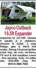 Jayco Outback 16.5ft Expander expands to 23.10ft. sleeps 4 adults & 2 children, shower & toilet, 3 way fridge, gas & elect hot water, Smeg 4 burner/griller cook top, air con, m/wave, TV incl & full weather cover . R/o awning, Only 14 mths old. $39,900 neg. Ph: 0414 494 702