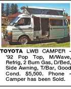 TOYOTA LWB CAMPER '92 Pop Top, M/Wave, Refrig, 2 Burn Gas, D/Bed, Side Awning, T/Bar, Good Cond. $5,500. Phone Camper has been Sold.