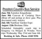 Proston Country Bus Service June 5th Farmfest Kingsthorpe June 8th Caravan & Camping Show (Drop off and pickup at show gate. Plus discounted entry tickets) July 6th Nambour Garden Expo August 12th Brisbane Ekka Scheduled fortnightly coach trip to Kingaroy via Murgon & Wondai. Next trips Wednesday May 23rd and June 6th. Booking & Info. Phone 4168 9296