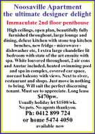 Noosaville Apartment the ultimate designer delight Immaculate 2nd floor penthouse High ceilings, open plan, beautifully fully furnished throughout, large lounge and dining, deluxe kitchen with stone top kitchen benches, new fridge - microwave dishwasher etc, 1 extra large chandelier lit bedroom with state of the art ensuite with spa. White louvered throughout, 2 air cons and Austar included, heated swimming pool and spa in complex, covered car space, noreast balcony with views. Next to river, restaurant and shops. Just move in nothing to bring. Will suit the perfect discerning tenant. Must see to appreciate. Long lease $470pw. Usually holiday let $1500/wk. No pets. No agents thankyou. Ph: 0412 899 724 or home 5474 4050 available now