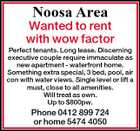 Noosa Area Wanted to rent with wow factor Perfect tenants. Long lease. Discerning executive couple require immaculate as new apartment - waterfront home. Something extra special, 3 bed, pool, air con with water views. Single level or lift a must, close to all amenities. Will treat as own. Up to $800pw. Phone 0412 899 724 or home 5474 4050