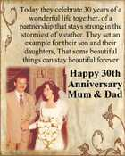 Today they celebrate 30 years of a wonderful life together, of a partnership that stays strong in the stormiest of weather. They set an example for their son and their daughters, That some beautiful things can stay beautiful forever Happy 30th Anniversary Mum & Dad