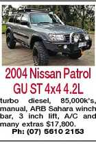 2004 Nissan Patrol GU ST 4x4 4.2L turbo diesel, 85,000k's, manual, ARB Sahara winch bar, 3 inch lift, A/C and many extras $17,800. Ph: (07) 5610 2153