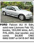 FORD Falcon AU III Sdn, sold new Lismore Feb '02, books, 163,000 klms, A/C, P/S, ABS, rear spoiler, exc cond. $4,800 ONO 6662 8387 or 0418 647 882