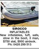 SIROCCO INFLATABLES New inflatables, tuff, safe, stow in the boot, 3 man, $750 slat, $900 airdeck. Ph: 0428 299 513