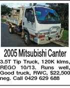 2005 Mitsubishi Canter 3.5T Tip Truck, 120K klms, REGO 10/13. Runs well, Good truck, RWC, $22,500 neg. Call 0429 629 688