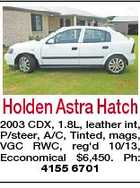 Holden Astra Hatch 2003 CDX, 1.8L, leather int, P/steer, A/C, Tinted, mags, VGC RWC, reg'd 10/13, Ecconomical $6,450. Ph: 4155 6701