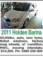 2011 Holden Barina 55,000ks, auto, new tyres, tinted windows, factory mag wheels, a1 condition, RWC, moving interstate. $10,300. Ph: 0469 256 008